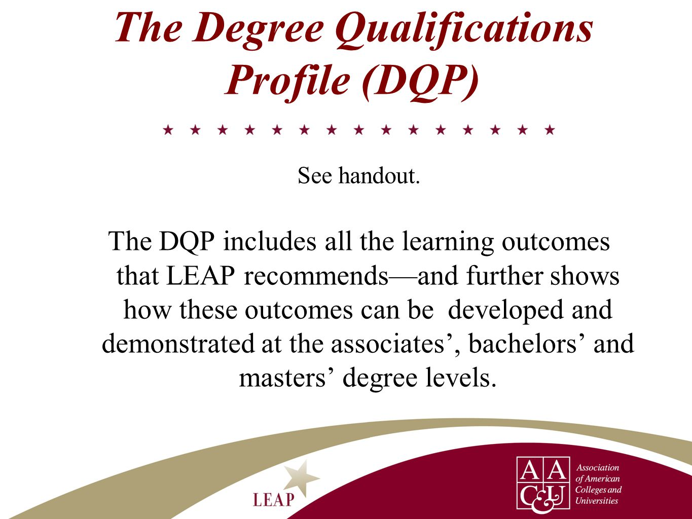 The Degree Qualifications Profile (DQP) See handout. The DQP includes all the learning outcomes that LEAP recommends—and further shows how these outco