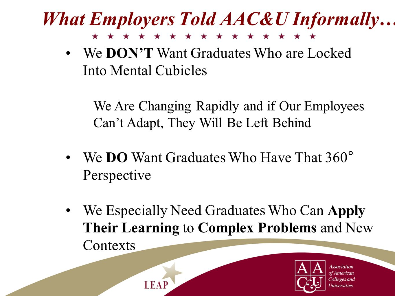 We DON'T Want Graduates Who are Locked Into Mental Cubicles We Are Changing Rapidly and if Our Employees Can't Adapt, They Will Be Left Behind We DO Want Graduates Who Have That 360 ° Perspective We Especially Need Graduates Who Can Apply Their Learning to Complex Problems and New Contexts What Employers Told AAC&U Informally…