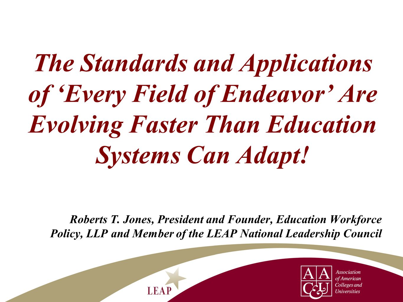 The Standards and Applications of 'Every Field of Endeavor' Are Evolving Faster Than Education Systems Can Adapt! Roberts T. Jones, President and Foun