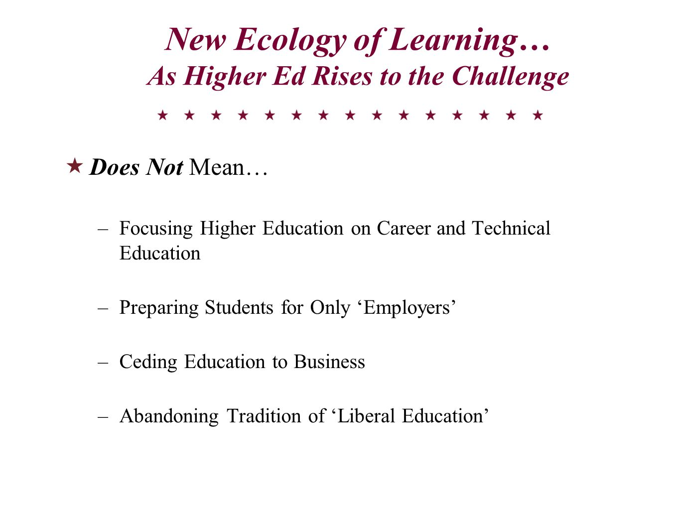 New Ecology of Learning… As Higher Ed Rises to the Challenge  Does Not Mean… –Focusing Higher Education on Career and Technical Education –Preparing Students for Only 'Employers' –Ceding Education to Business –Abandoning Tradition of 'Liberal Education'