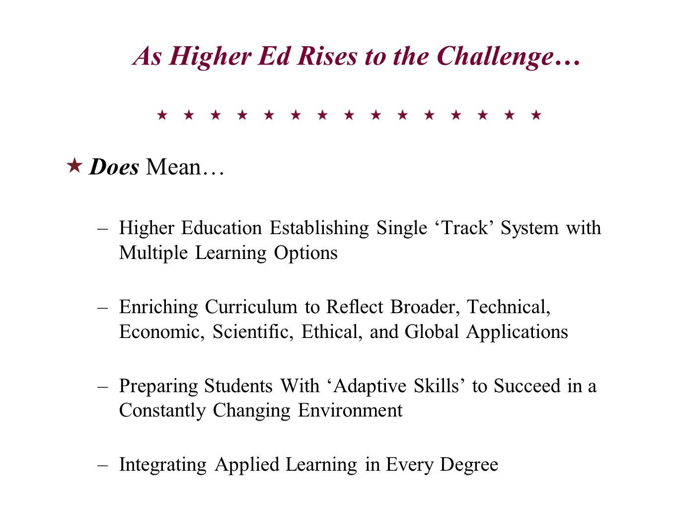 As Higher Ed Rises to the Challenge…  Does Mean… –Higher Education Establishing Single 'Track' System with Multiple Learning Options –Enriching Curriculum to Reflect Broader, Technical, Economic, Scientific, Ethical, and Global Applications –Preparing Students With 'Adaptive Skills' to Succeed in a Constantly Changing Environment –Integrating Applied Learning in Every Degree