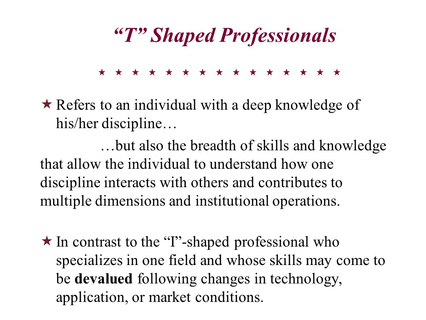 T Shaped Professionals  Refers to an individual with a deep knowledge of his/her discipline… …but also the breadth of skills and knowledge that allow the individual to understand how one discipline interacts with others and contributes to multiple dimensions and institutional operations.