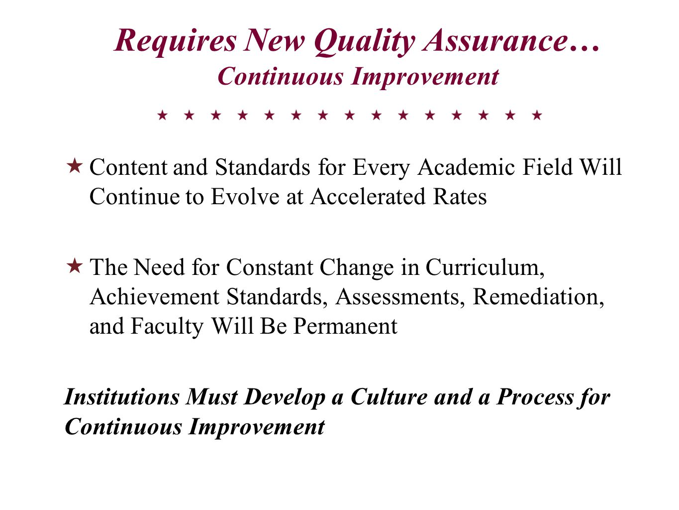 Requires New Quality Assurance… Continuous Improvement  Content and Standards for Every Academic Field Will Continue to Evolve at Accelerated Rates  The Need for Constant Change in Curriculum, Achievement Standards, Assessments, Remediation, and Faculty Will Be Permanent Institutions Must Develop a Culture and a Process for Continuous Improvement