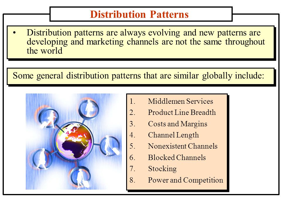 Distribution Patterns 1.Middlemen Services 2.Product Line Breadth 3.Costs and Margins 4.Channel Length 5.Nonexistent Channels 6.Blocked Channels 7.Stocking 8.Power and Competition Distribution patterns are always evolving and new patterns are developing and marketing channels are not the same throughout the world Some general distribution patterns that are similar globally include: