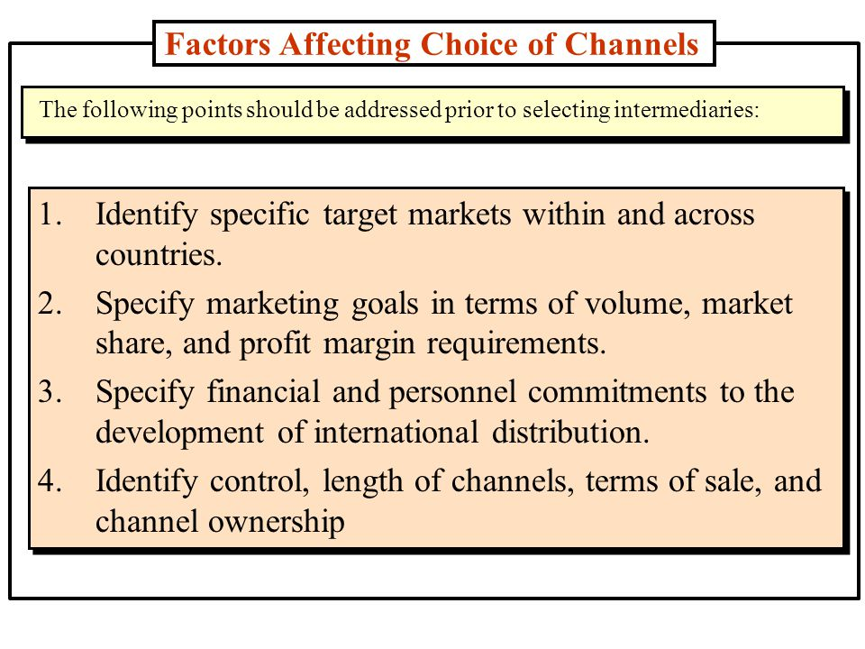 Factors Affecting Choice of Channels 1.Identify specific target markets within and across countries.