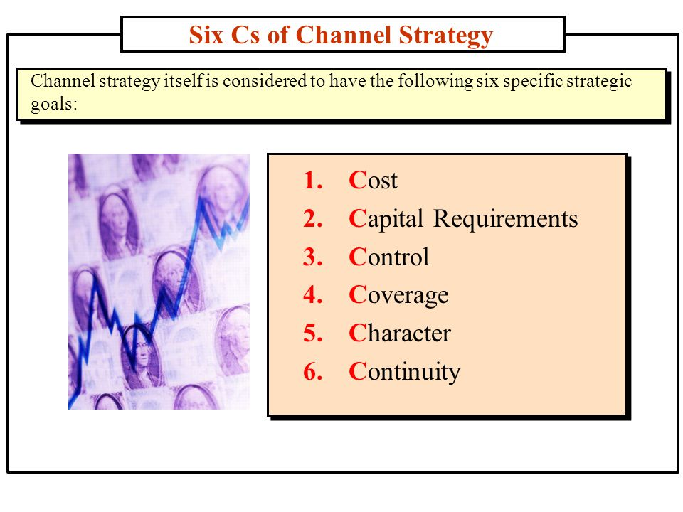 Six Cs of Channel Strategy 1.Cost 2.Capital Requirements 3.Control 4.Coverage 5.Character 6.Continuity Channel strategy itself is considered to have the following six specific strategic goals: Channel strategy itself is considered to have the following six specific strategic goals: