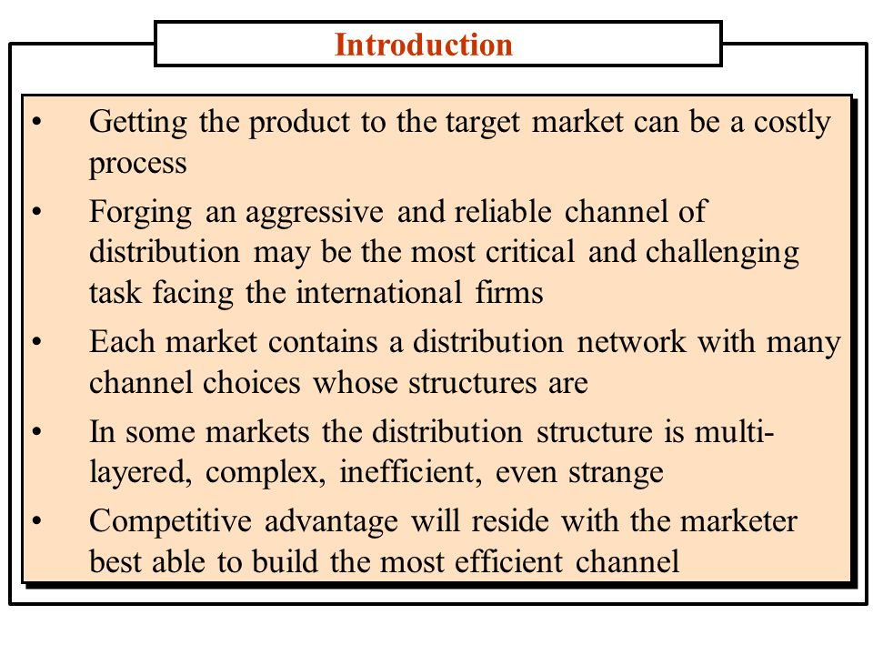 Introduction Getting the product to the target market can be a costly process Forging an aggressive and reliable channel of distribution may be the most critical and challenging task facing the international firms Each market contains a distribution network with many channel choices whose structures are In some markets the distribution structure is multi- layered, complex, inefficient, even strange Competitive advantage will reside with the marketer best able to build the most efficient channel
