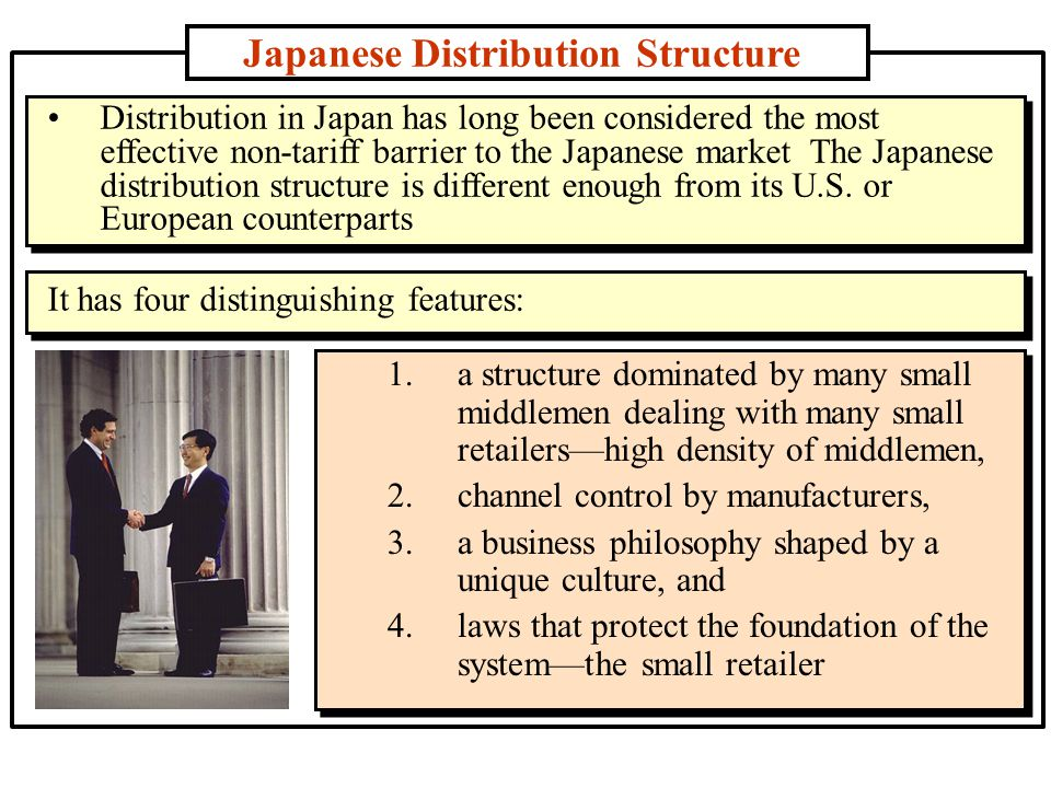 Japanese Distribution Structure 1.a structure dominated by many small middlemen dealing with many small retailers—high density of middlemen, 2.channel control by manufacturers, 3.a business philosophy shaped by a unique culture, and 4.laws that protect the foundation of the system—the small retailer Distribution in Japan has long been considered the most effective non-tariff barrier to the Japanese market The Japanese distribution structure is different enough from its U.S.