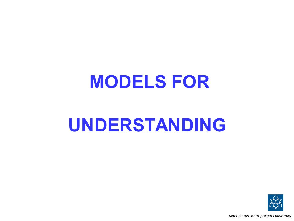 MODELS FOR UNDERSTANDING Manchester Metropolitan University