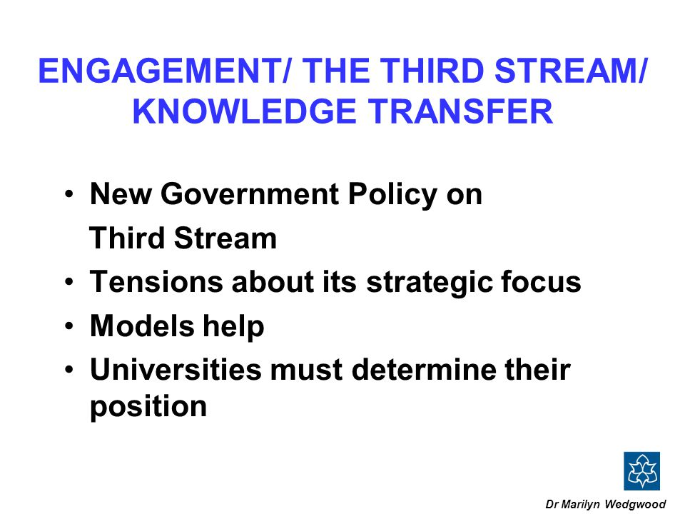 ENGAGEMENT/ THE THIRD STREAM/ KNOWLEDGE TRANSFER New Government Policy on Third Stream Tensions about its strategic focus Models help Universities must determine their position Dr Marilyn Wedgwood