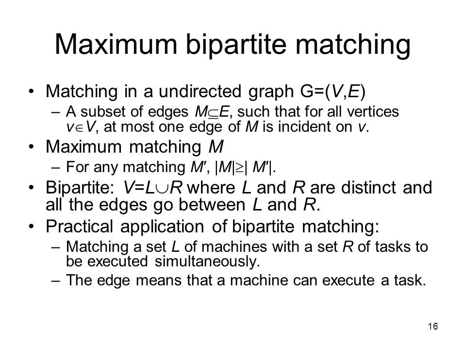 16 Maximum bipartite matching Matching in a undirected graph G=(V,E) –A subset of edges M  E, such that for all vertices v  V, at most one edge of M