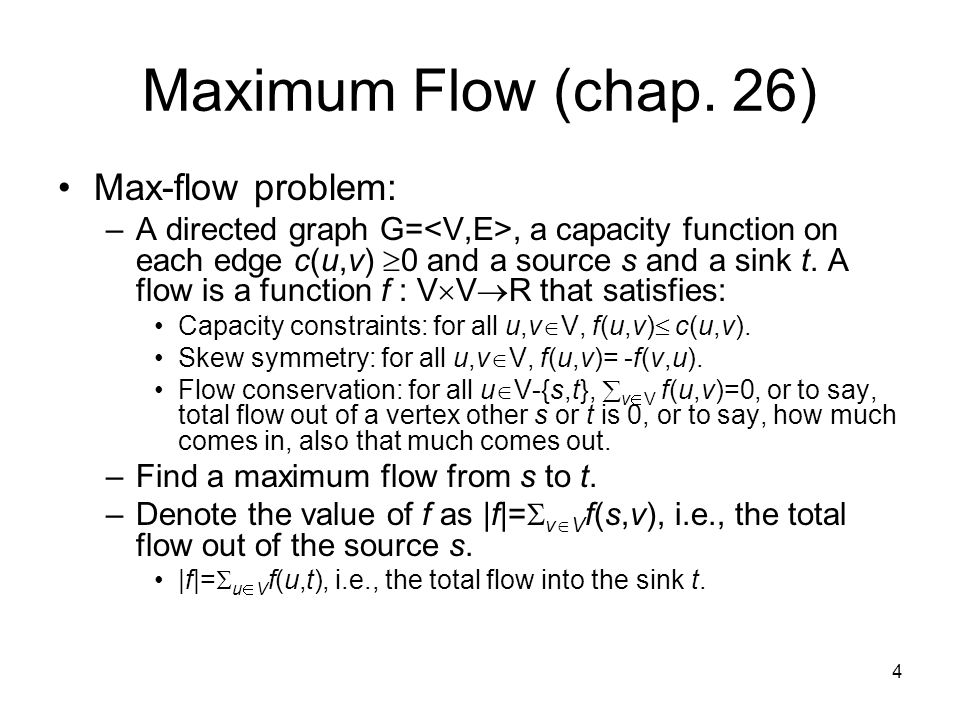 4 Maximum Flow (chap. 26) Max-flow problem: –A directed graph G=, a capacity function on each edge c(u,v)  0 and a source s and a sink t. A flow is a