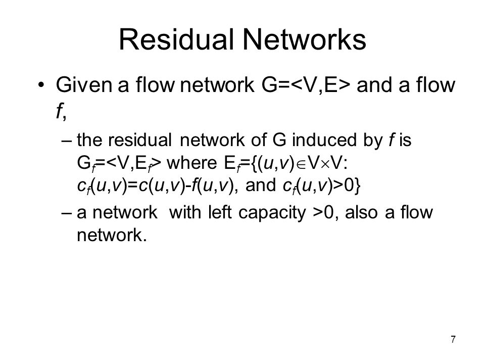 7 Residual Networks Given a flow network G= and a flow f, –the residual network of G induced by f is G f = where E f ={(u,v)  V  V: c f (u,v)=c(u,v)