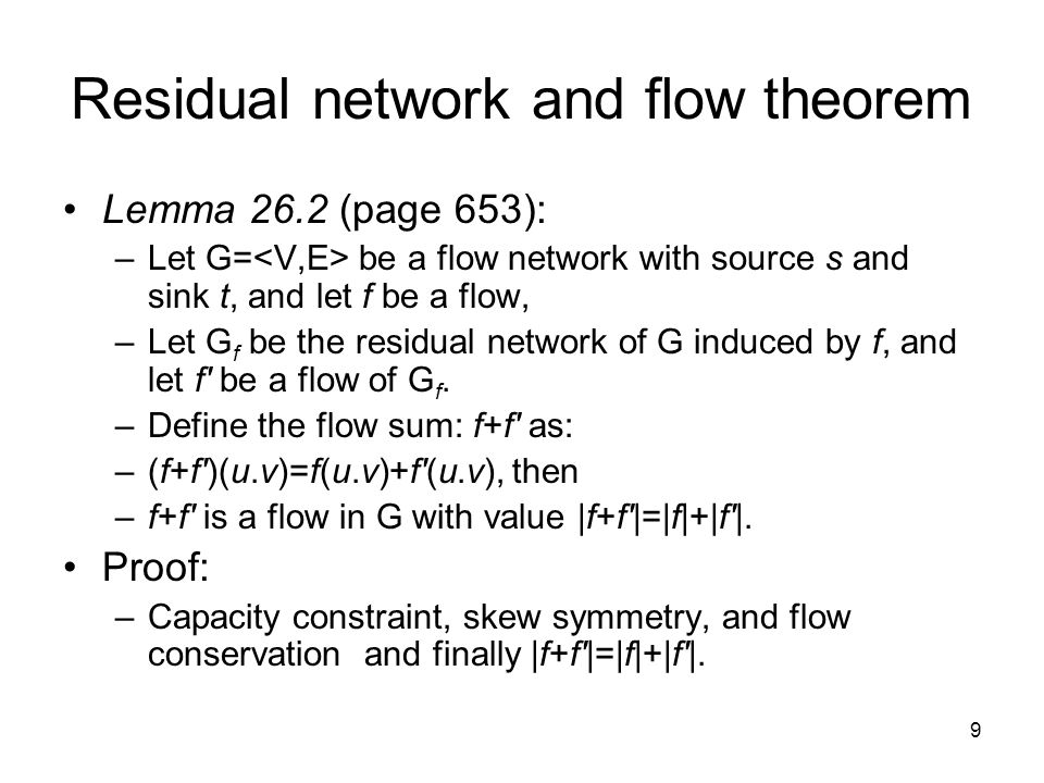9 Residual network and flow theorem Lemma 26.2 (page 653): –Let G= be a flow network with source s and sink t, and let f be a flow, –Let G f be the re