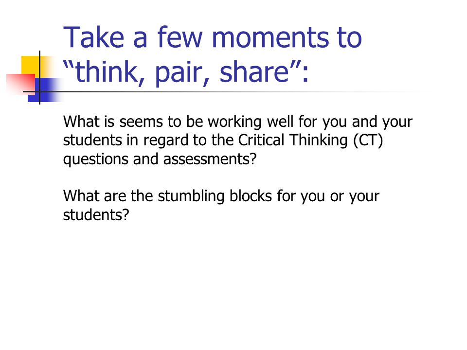 Take a few moments to think, pair, share : What is seems to be working well for you and your students in regard to the Critical Thinking (CT) questions and assessments.