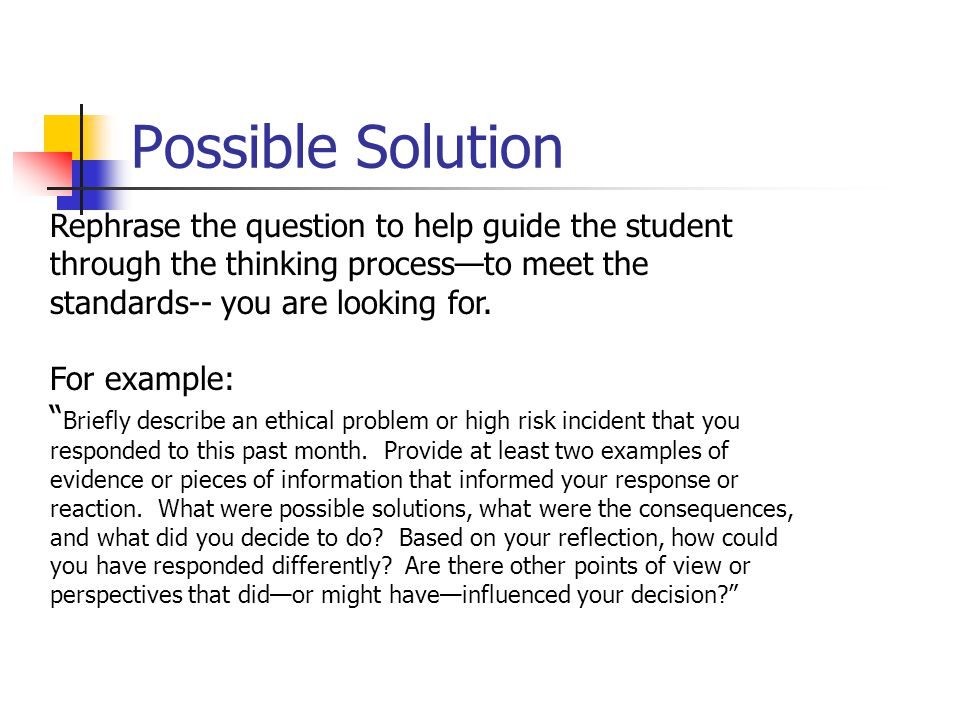 Possible Solution Rephrase the question to help guide the student through the thinking process—to meet the standards-- you are looking for.