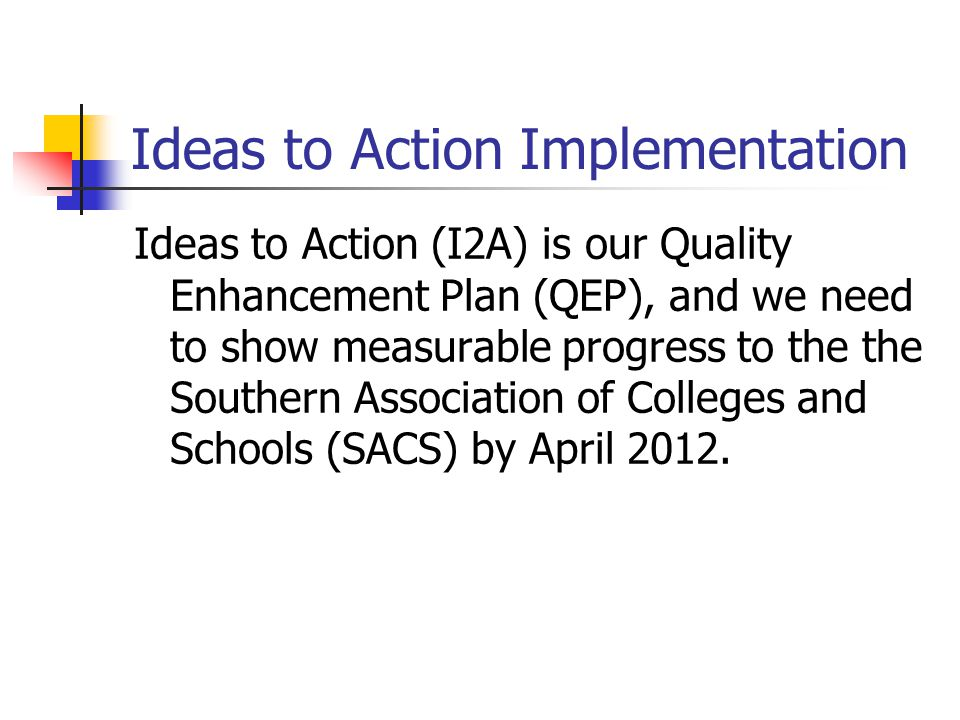 Ideas to Action Implementation Ideas to Action (I2A) is our Quality Enhancement Plan (QEP), and we need to show measurable progress to the the Southern Association of Colleges and Schools (SACS) by April 2012.