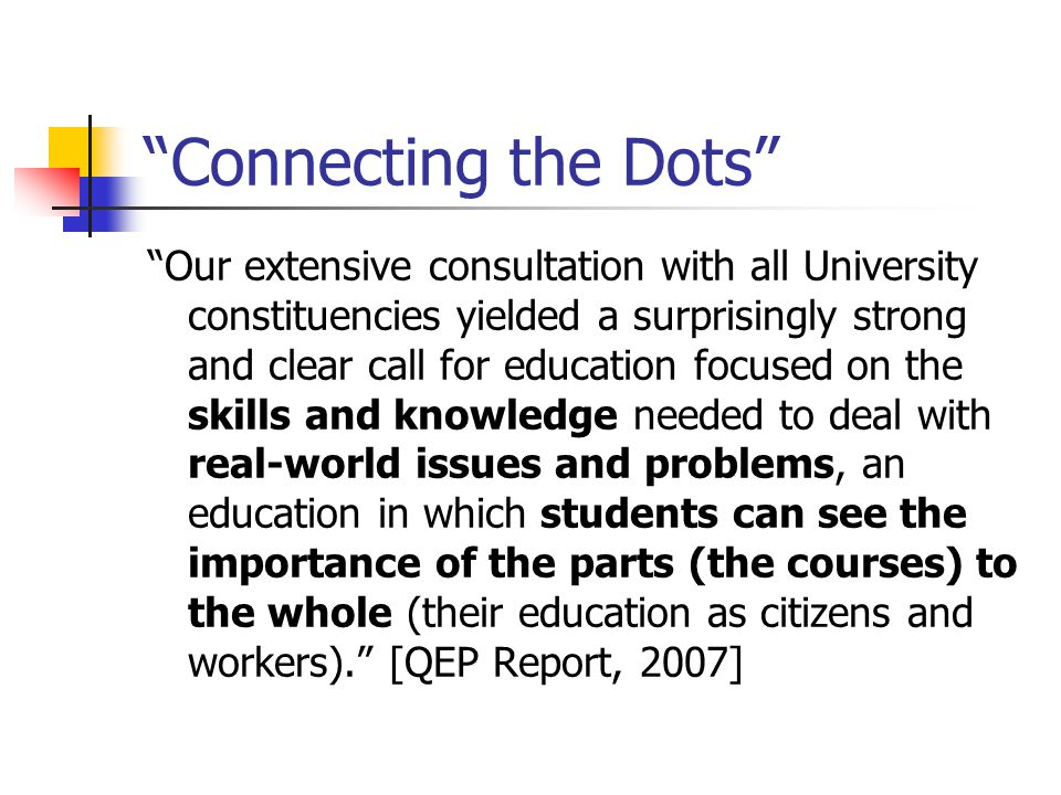 Connecting the Dots Our extensive consultation with all University constituencies yielded a surprisingly strong and clear call for education focused on the skills and knowledge needed to deal with real-world issues and problems, an education in which students can see the importance of the parts (the courses) to the whole (their education as citizens and workers). [QEP Report, 2007]