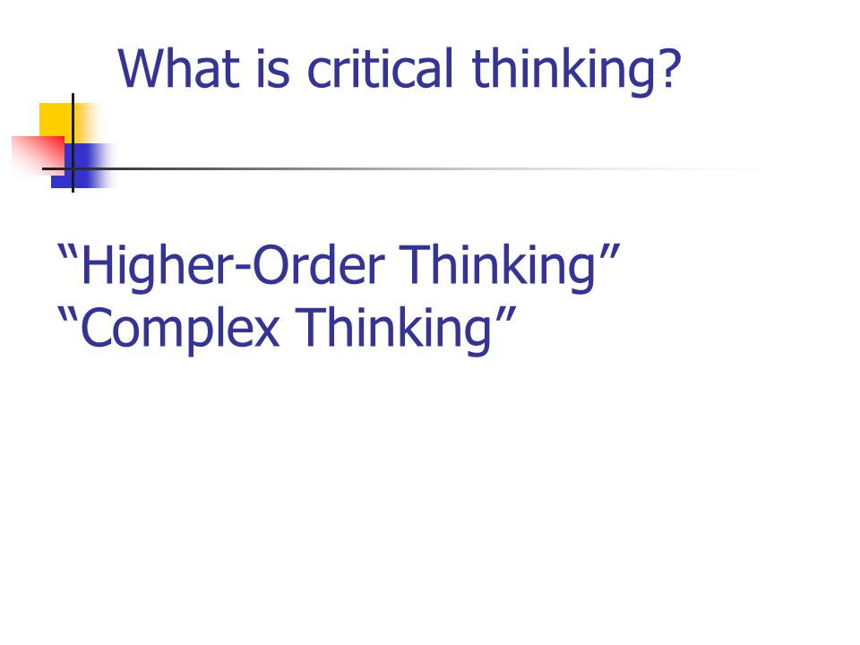 What is critical thinking? Higher-Order Thinking Complex Thinking