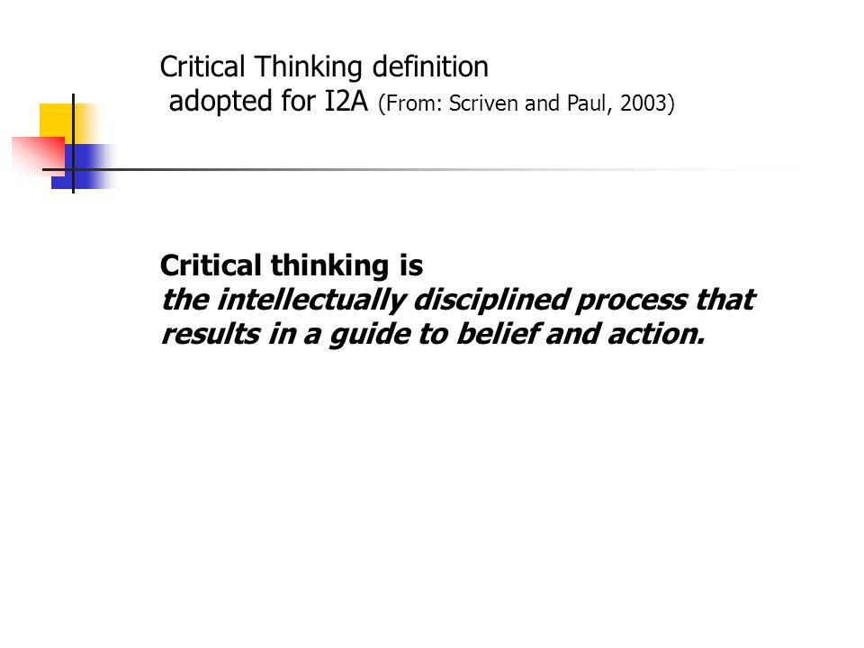 Critical Thinking definition adopted for I2A (From: Scriven and Paul, 2003) Critical thinking is the intellectually disciplined process that results in a guide to belief and action.