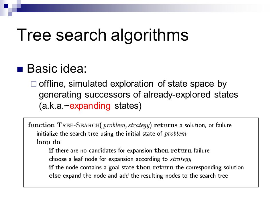 Tree search algorithms Basic idea:  offline, simulated exploration of state space by generating successors of already-explored states (a.k.a.~expandi