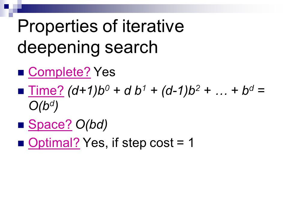 Properties of iterative deepening search Complete? Yes Time? (d+1)b 0 + d b 1 + (d-1)b 2 + … + b d = O(b d ) Space? O(bd) Optimal? Yes, if step cost =