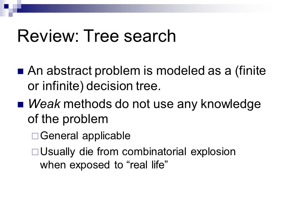 Review: Tree search An abstract problem is modeled as a (finite or infinite) decision tree. Weak methods do not use any knowledge of the problem  Gen