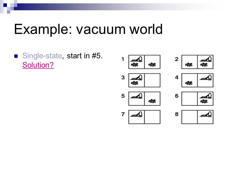 Example: vacuum world Single-state, start in #5. Solution?
