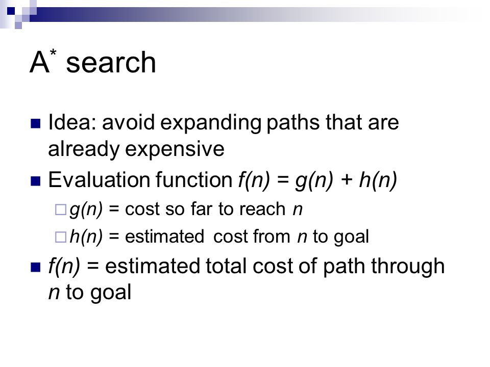 A * search Idea: avoid expanding paths that are already expensive Evaluation function f(n) = g(n) + h(n)  g(n) = cost so far to reach n  h(n) = esti