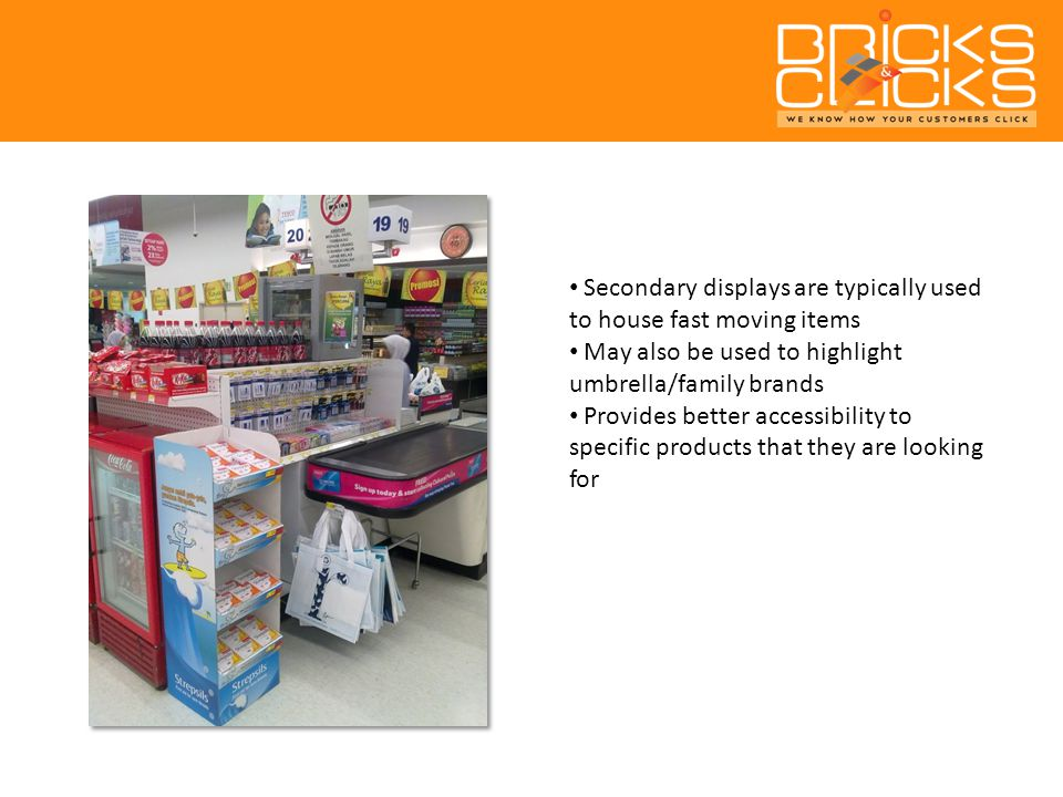 Secondary displays are typically used to house fast moving items May also be used to highlight umbrella/family brands Provides better accessibility to specific products that they are looking for