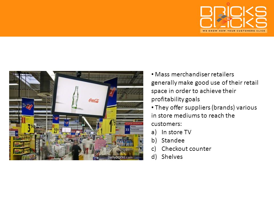 Mass merchandiser retailers generally make good use of their retail space in order to achieve their profitability goals They offer suppliers (brands) various in store mediums to reach the customers: a)In store TV b)Standee c)Checkout counter d)Shelves