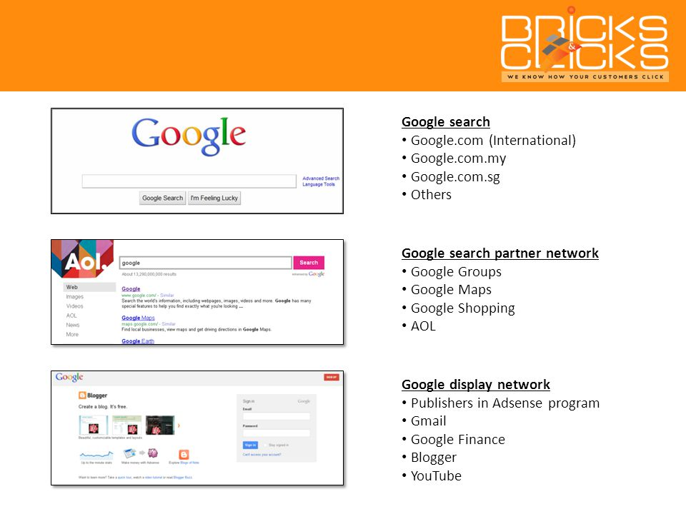 Google search Google.com (International) Google.com.my Google.com.sg Others Google search partner network Google Groups Google Maps Google Shopping AOL Google display network Publishers in Adsense program Gmail Google Finance Blogger YouTube