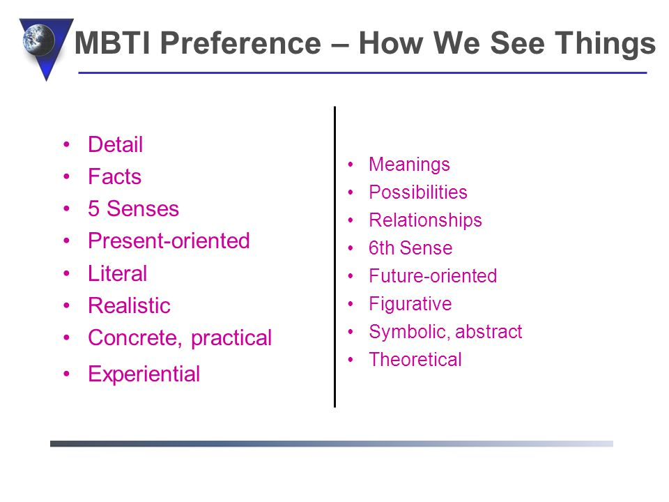 MBTI Preference – How We See Things Detail Facts 5 Senses Present-oriented Literal Realistic Concrete, practical Experiential Meanings Possibilities Relationships 6th Sense Future-oriented Figurative Symbolic, abstract Theoretical
