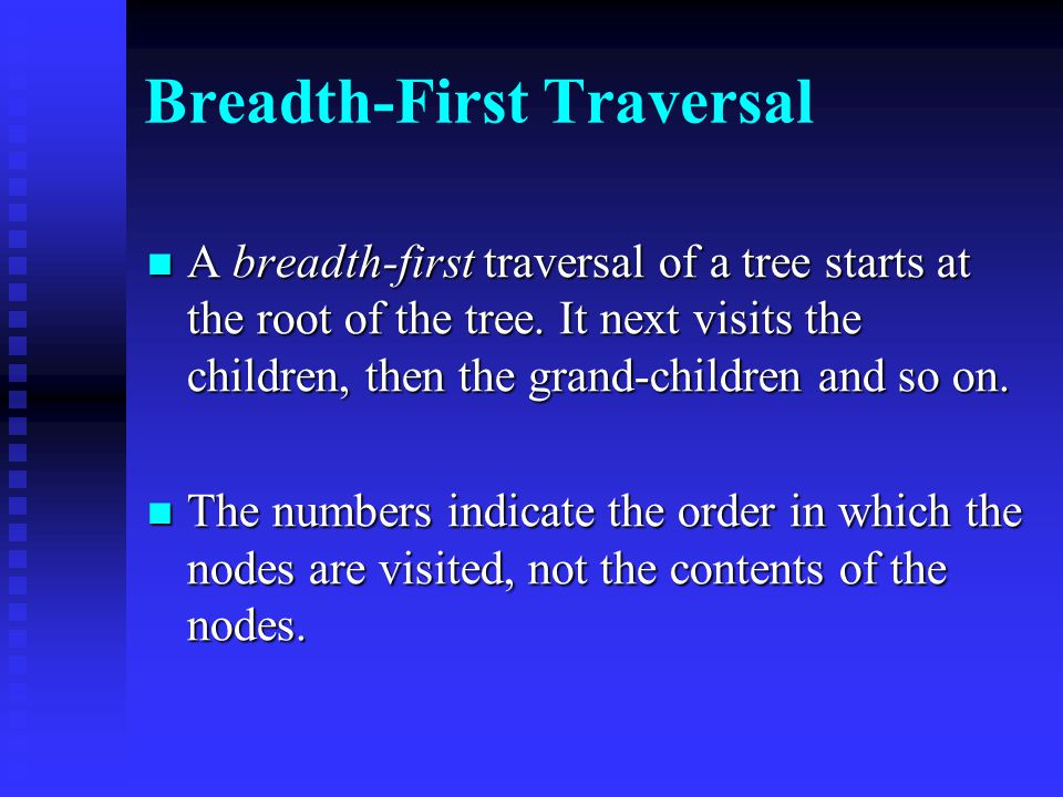 Breadth-First Traversal A breadth-first traversal of a tree starts at the root of the tree.