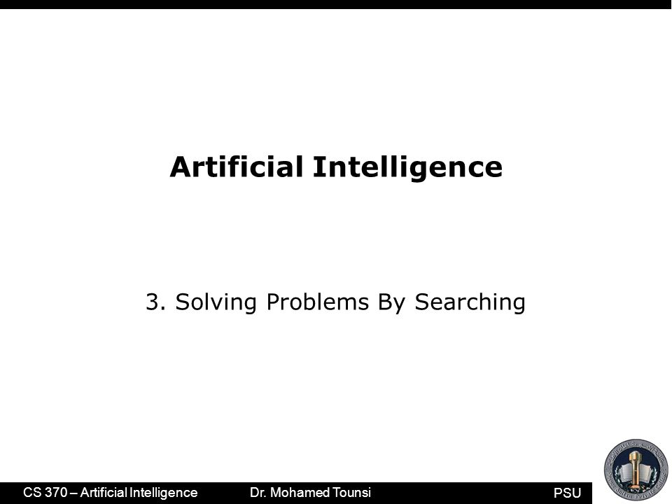 PSU CS 370 – Artificial Intelligence Dr. Mohamed Tounsi Artificial Intelligence 3. Solving Problems By Searching