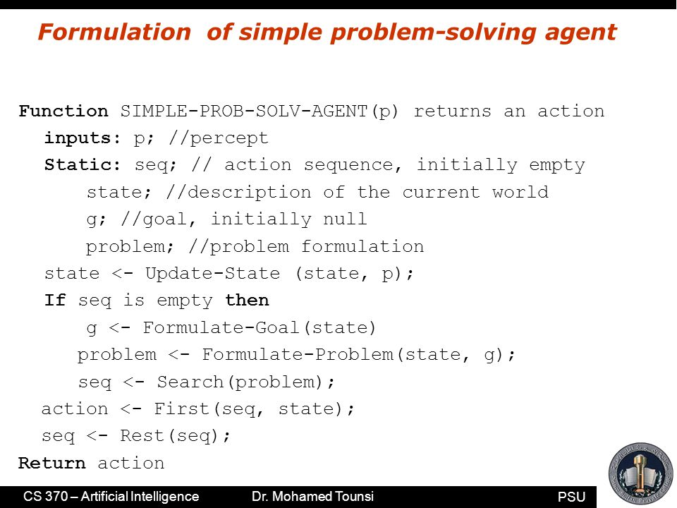 PSU CS 370 – Artificial Intelligence Dr. Mohamed Tounsi Formulation of simple problem-solving agent Function SIMPLE-PROB-SOLV-AGENT(p) returns an acti