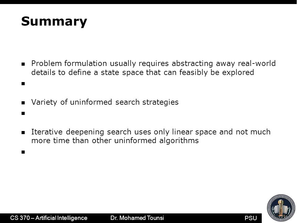PSU CS 370 – Artificial Intelligence Dr. Mohamed Tounsi Summary n Problem formulation usually requires abstracting away real-world details to define a
