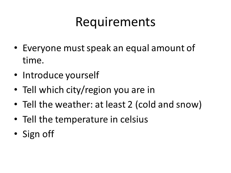 Requirements Everyone must speak an equal amount of time. Introduce yourself Tell which city/region you are in Tell the weather: at least 2 (cold and