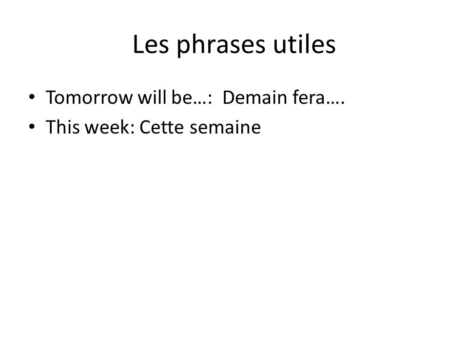 Les phrases utiles Tomorrow will be…: Demain fera…. This week: Cette semaine
