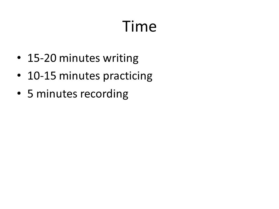 Time 15-20 minutes writing 10-15 minutes practicing 5 minutes recording
