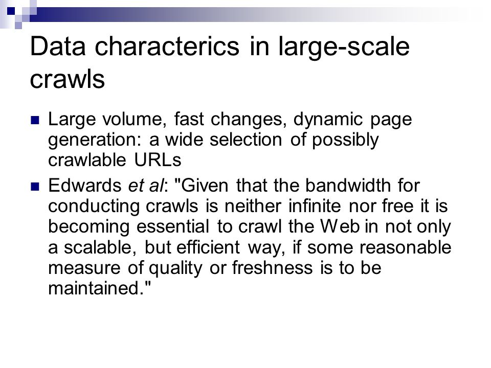 Features Highly modular; easily extensible Scales to large data volume Implemented selection policies:  Breadth-first with options to throttle activity against particular hosts and to bias towards finishing hosts in progress or cycling among all hosts with pending URLs  Domain sensitive: allows specifying an upper-bound on the number of pages downloaded per site  Adaptive revisiting: repeatedly visit all encountered URLs (wait time between visits configurable) Implements fixed / proportional connection delay Detailed documentation Web-based UI for crawler administration
