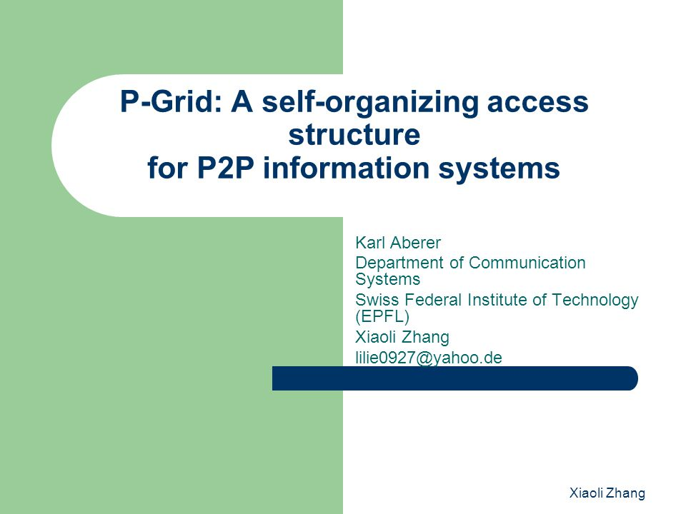 Xiaoli Zhang 3.P-Grid Distributed Search Structure ☆ it is completely decentralized; ☆ all peers serve as entry points for search; ☆ interactions are strictly local; ☆ it uses randomized algorithms for access and search; probabilistic estimates of search request success can be given; search is robust against node failures; and it scales gracefully in the total number of nodes and data items.