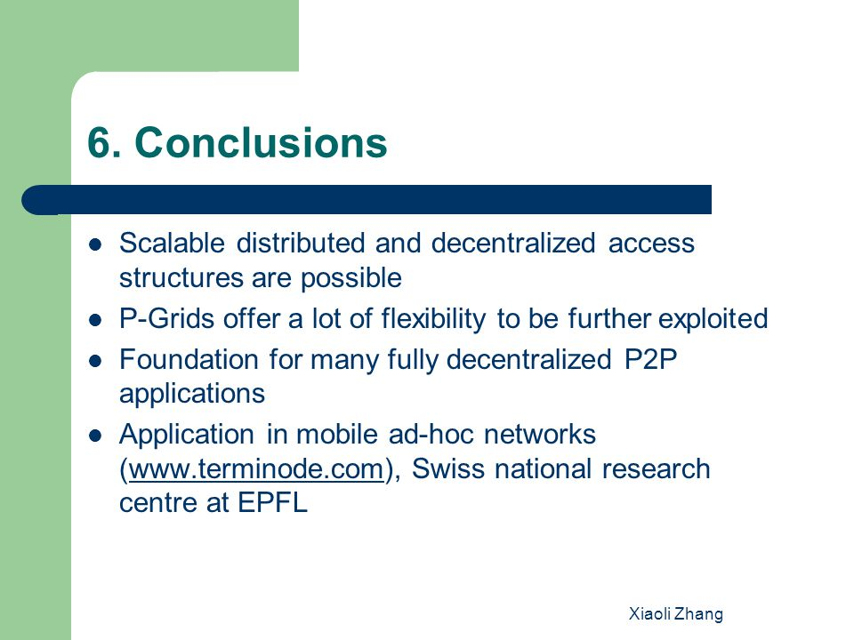 Xiaoli Zhang 6. Conclusions Scalable distributed and decentralized access structures are possible P-Grids offer a lot of flexibility to be further exp