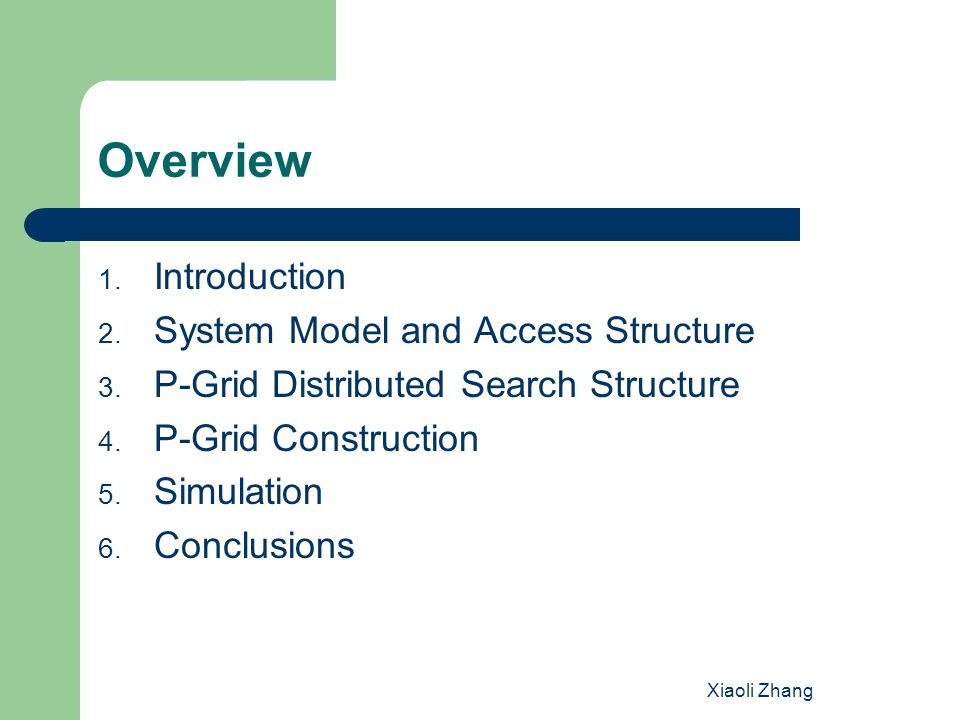 Xiaoli Zhang 4.P-Grid Construction No global control,only by local interactions Meet randomly Initially, all peers are responsible for all the search keys.