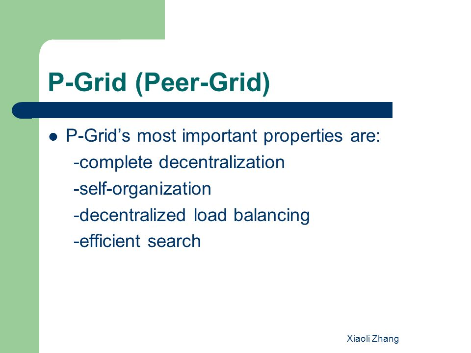 Xiaoli Zhang P-Grid (Peer-Grid) P-Grid's most important properties are: -complete decentralization -self-organization -decentralized load balancing -efficient search