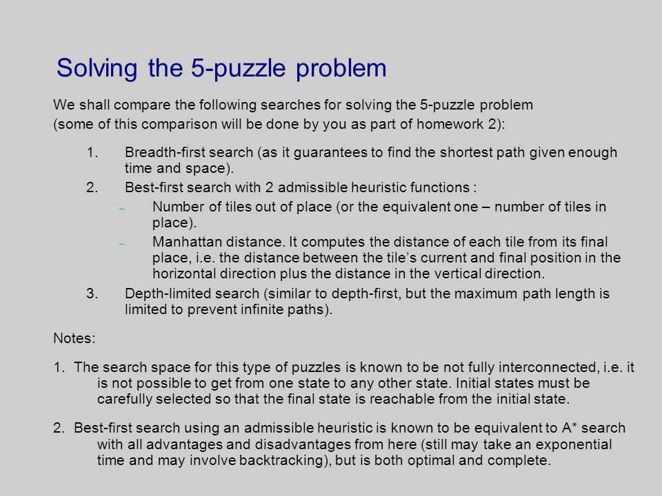 Solving the 5-puzzle problem We shall compare the following searches for solving the 5-puzzle problem (some of this comparison will be done by you as part of homework 2): 1.Breadth-first search (as it guarantees to find the shortest path given enough time and space).