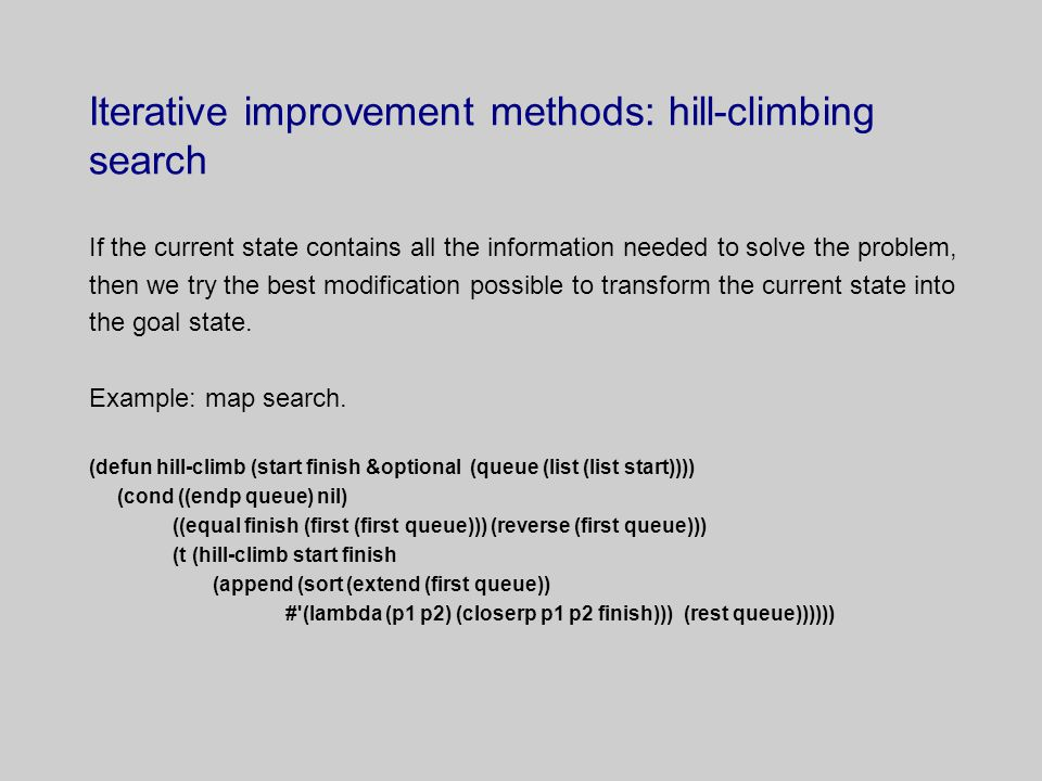 Iterative improvement methods: hill-climbing search If the current state contains all the information needed to solve the problem, then we try the best modification possible to transform the current state into the goal state.