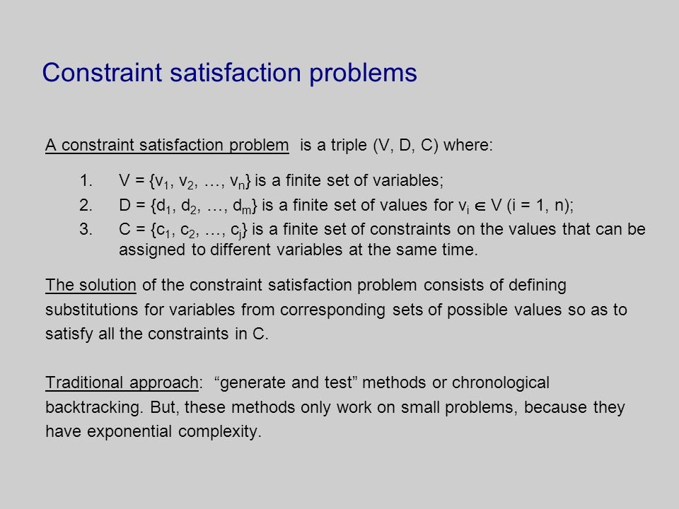 Constraint satisfaction problems A constraint satisfaction problem is a triple (V, D, C) where: 1.V = {v 1, v 2, …, v n } is a finite set of variables; 2.D = {d 1, d 2, …, d m } is a finite set of values for v i  V (i = 1, n); 3.C = {c 1, c 2, …, c j } is a finite set of constraints on the values that can be assigned to different variables at the same time.
