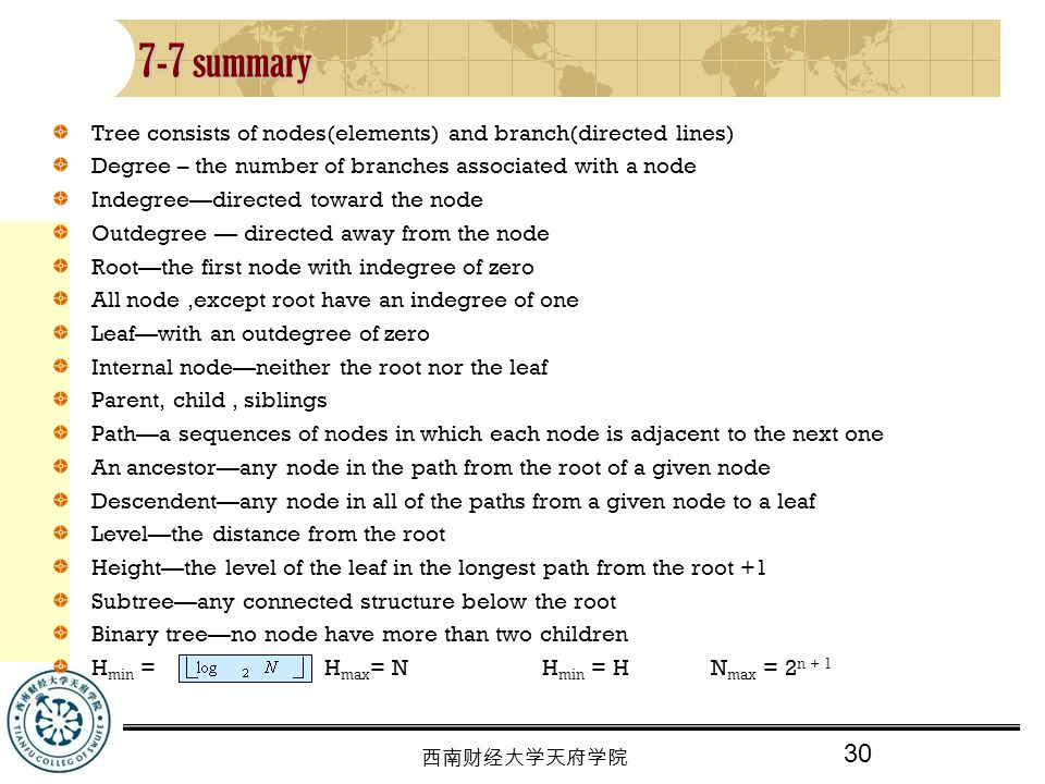30 西南财经大学天府学院 7-7 summary Tree consists of nodes(elements) and branch(directed lines) Degree – the number of branches associated with a node Indegree—directed toward the node Outdegree — directed away from the node Root—the first node with indegree of zero All node,except root have an indegree of one Leaf—with an outdegree of zero Internal node—neither the root nor the leaf Parent, child, siblings Path—a sequences of nodes in which each node is adjacent to the next one An ancestor—any node in the path from the root of a given node Descendent—any node in all of the paths from a given node to a leaf Level—the distance from the root Height—the level of the leaf in the longest path from the root +1 Subtree—any connected structure below the root Binary tree—no node have more than two children H min = H max = N H min = H N max = 2 n + 1