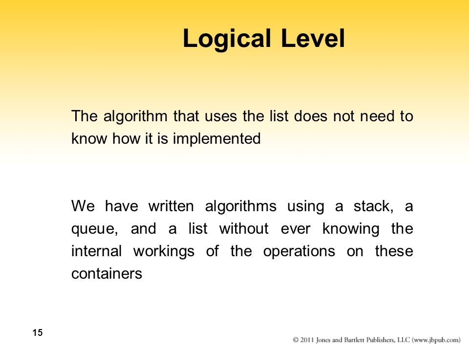 15 Logical Level The algorithm that uses the list does not need to know how it is implemented We have written algorithms using a stack, a queue, and a